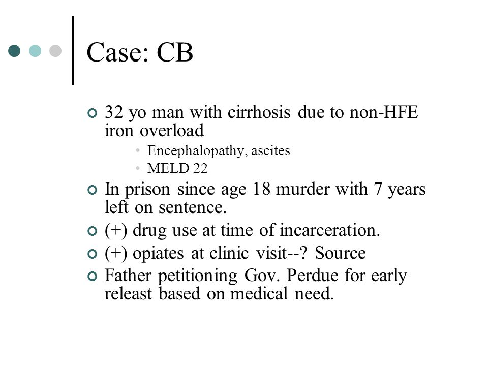 Case: CB 32 yo man with cirrhosis due to non-HFE iron overload Encephalopathy, ascites MELD 22 In prison since age 18 murder with 7 years left on sentence.