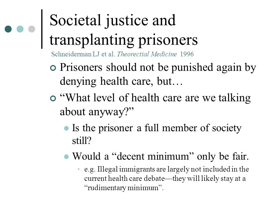Societal justice and transplanting prisoners Prisoners should not be punished again by denying health care, but… What level of health care are we talking about anyway? Is the prisoner a full member of society still.