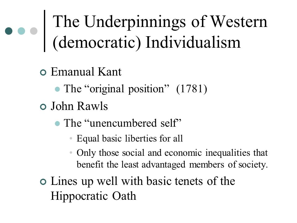 The Underpinnings of Western (democratic) Individualism Emanual Kant The original position (1781) John Rawls The unencumbered self Equal basic liberties for all Only those social and economic inequalities that benefit the least advantaged members of society.
