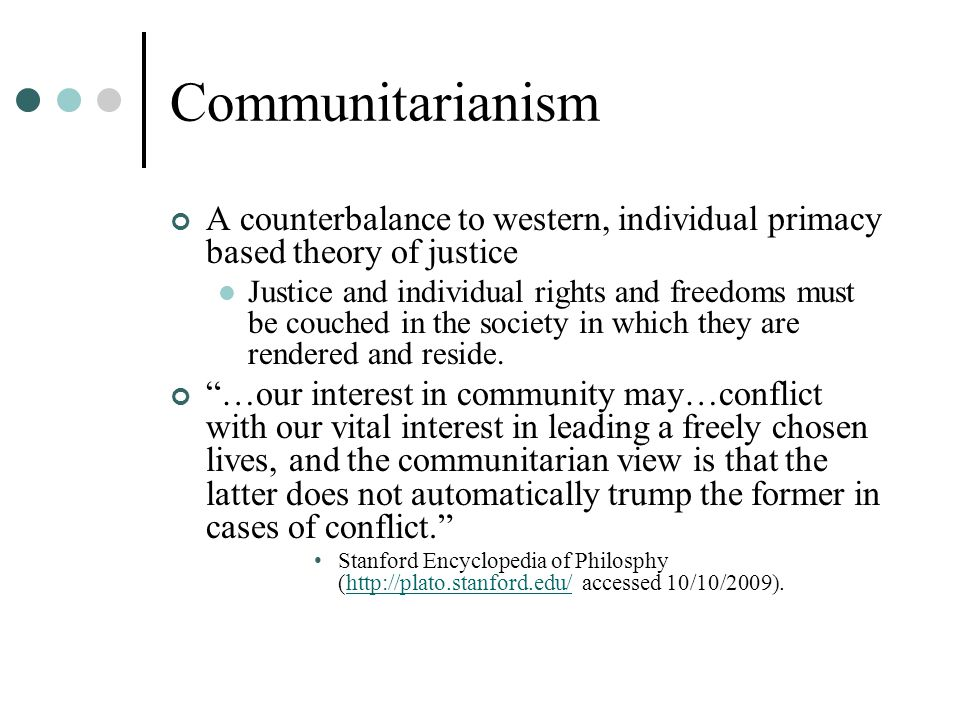 Communitarianism A counterbalance to western, individual primacy based theory of justice Justice and individual rights and freedoms must be couched in the society in which they are rendered and reside.