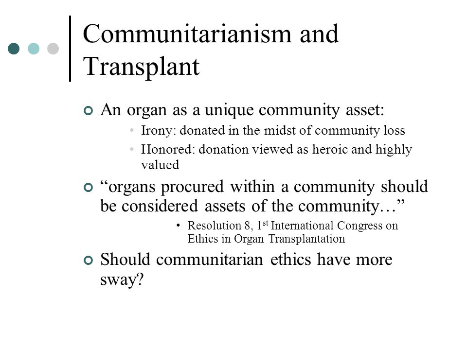 Communitarianism and Transplant An organ as a unique community asset: Irony: donated in the midst of community loss Honored: donation viewed as heroic and highly valued organs procured within a community should be considered assets of the community… Resolution 8, 1 st International Congress on Ethics in Organ Transplantation Should communitarian ethics have more sway?