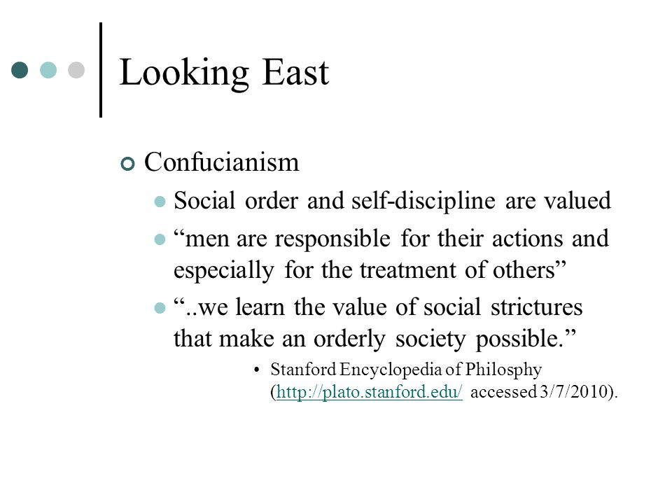Looking East Confucianism Social order and self-discipline are valued men are responsible for their actions and especially for the treatment of others ..we learn the value of social strictures that make an orderly society possible. Stanford Encyclopedia of Philosphy (http://plato.stanford.edu/ accessed 3/7/2010).http://plato.stanford.edu/