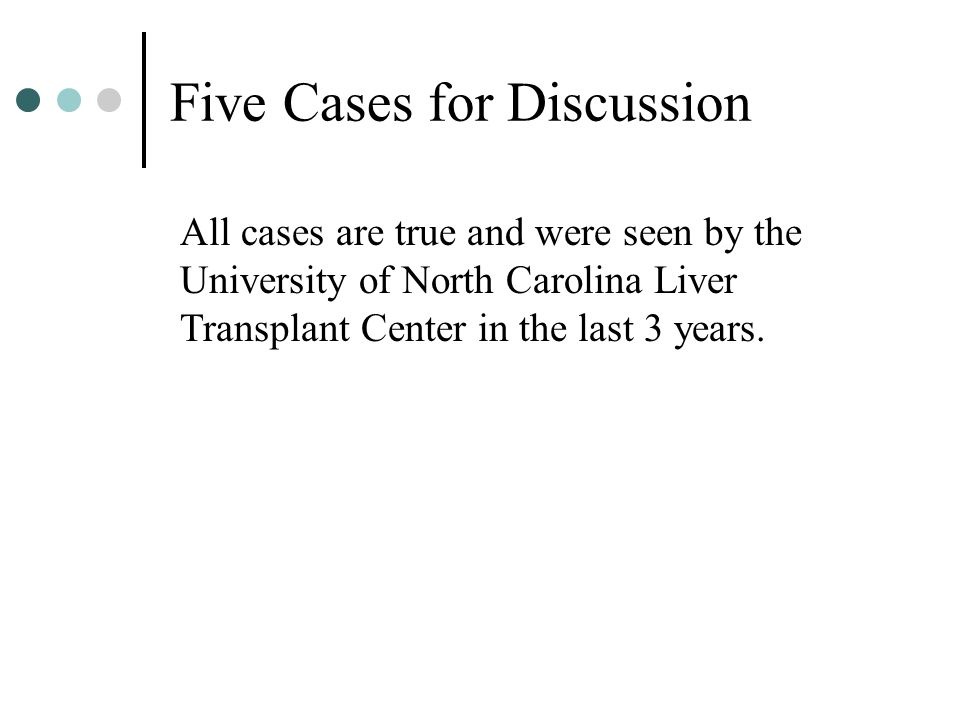 Five Cases for Discussion All cases are true and were seen by the University of North Carolina Liver Transplant Center in the last 3 years.