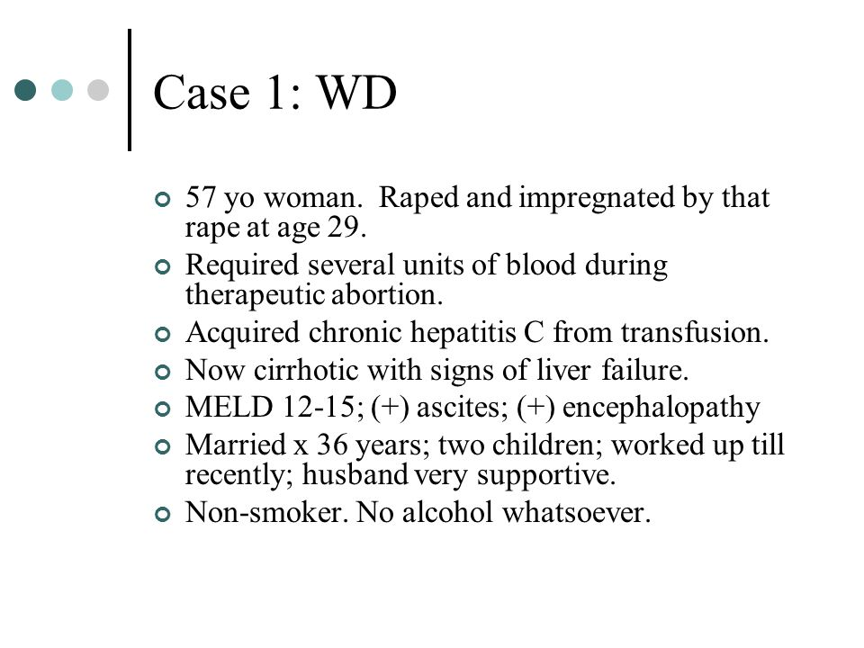 Case 1: WD 57 yo woman. Raped and impregnated by that rape at age 29. Required several units of blood during therapeutic abortion. Acquired chronic he