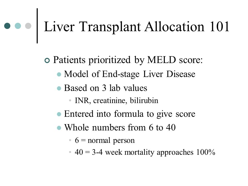 Liver Transplant Allocation 101 Patients prioritized by MELD score: Model of End-stage Liver Disease Based on 3 lab values INR, creatinine, bilirubin Entered into formula to give score Whole numbers from 6 to 40 6 = normal person 40 = 3-4 week mortality approaches 100%