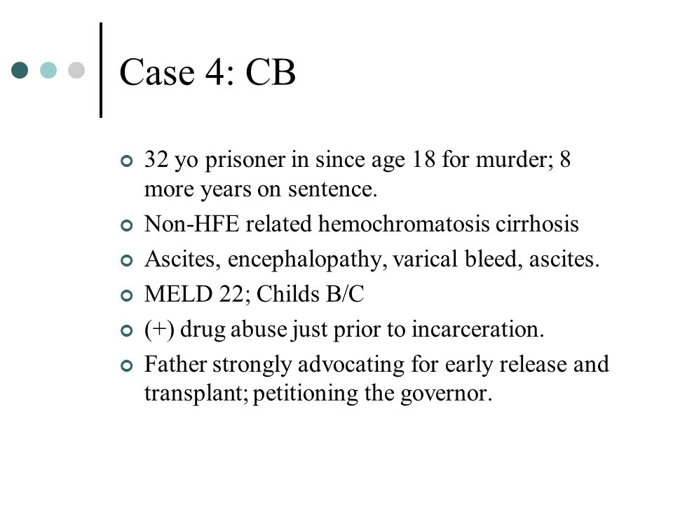 Case 4: CB 32 yo prisoner in since age 18 for murder; 8 more years on sentence. Non-HFE related hemochromatosis cirrhosis Ascites, encephalopathy, var