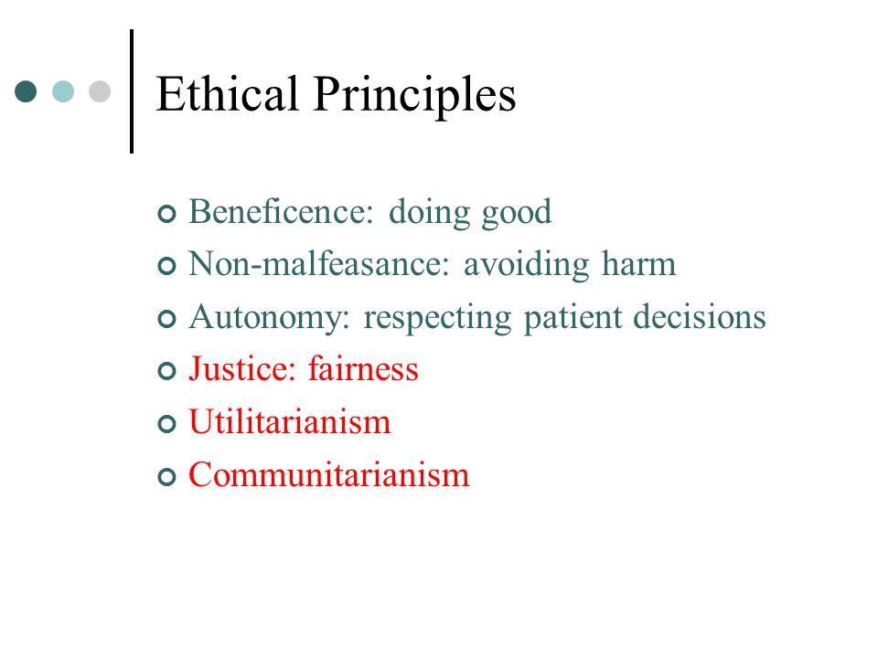 Ethical Principles Beneficence: doing good Non-malfeasance: avoiding harm Autonomy: respecting patient decisions Justice: fairness Utilitarianism Communitarianism