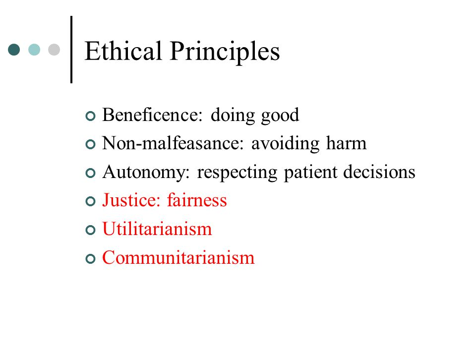 Ethical Principles Beneficence: doing good Non-malfeasance: avoiding harm Autonomy: respecting patient decisions Justice: fairness Utilitarianism Comm