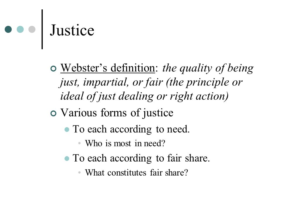 Justice Webster's definition: the quality of being just, impartial, or fair (the principle or ideal of just dealing or right action) Various forms of justice To each according to need.