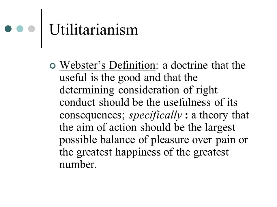 Utilitarianism Webster's Definition: a doctrine that the useful is the good and that the determining consideration of right conduct should be the usef