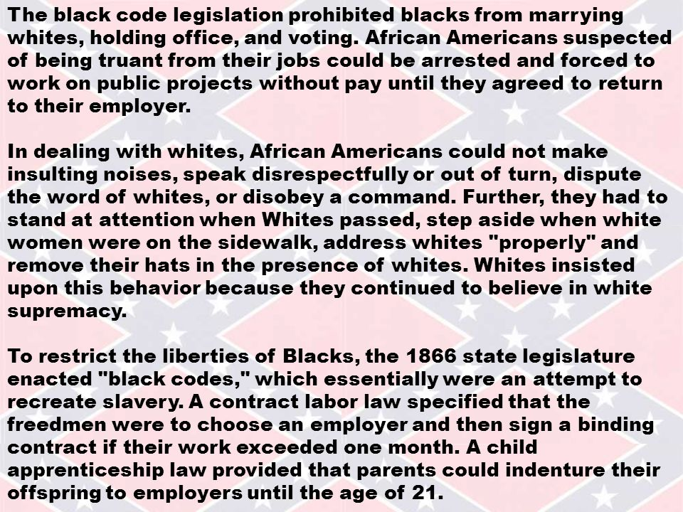 The black code legislation prohibited blacks from marrying whites, holding office, and voting.