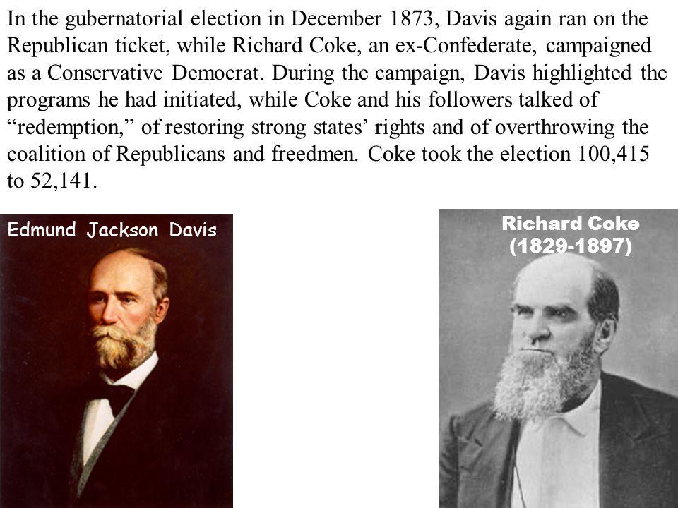 Richard Coke (1829-1897) In the gubernatorial election in December 1873, Davis again ran on the Republican ticket, while Richard Coke, an ex-Confedera