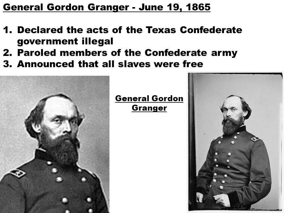 General Gordon Granger - June 19, 1865 1.Declared the acts of the Texas Confederate government illegal 2.Paroled members of the Confederate army 3.Ann