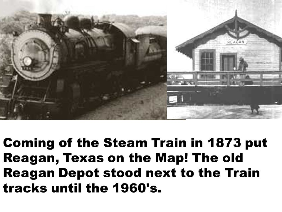 Coming of the Steam Train in 1873 put Reagan, Texas on the Map.