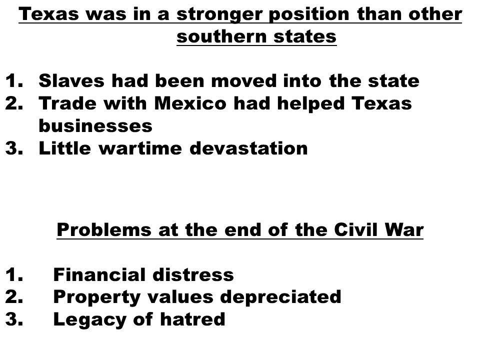 Texas was in a stronger position than other southern states 1.Slaves had been moved into the state 2.Trade with Mexico had helped Texas businesses 3.Little wartime devastation Problems at the end of the Civil War 1.Financial distress 2.Property values depreciated 3.Legacy of hatred