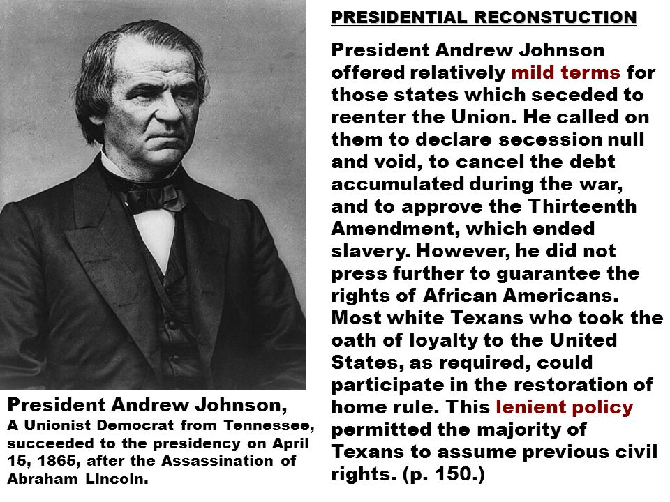 PRESIDENTIAL RECONSTUCTION President Andrew Johnson offered relatively mild terms for those states which seceded to reenter the Union. He called on th