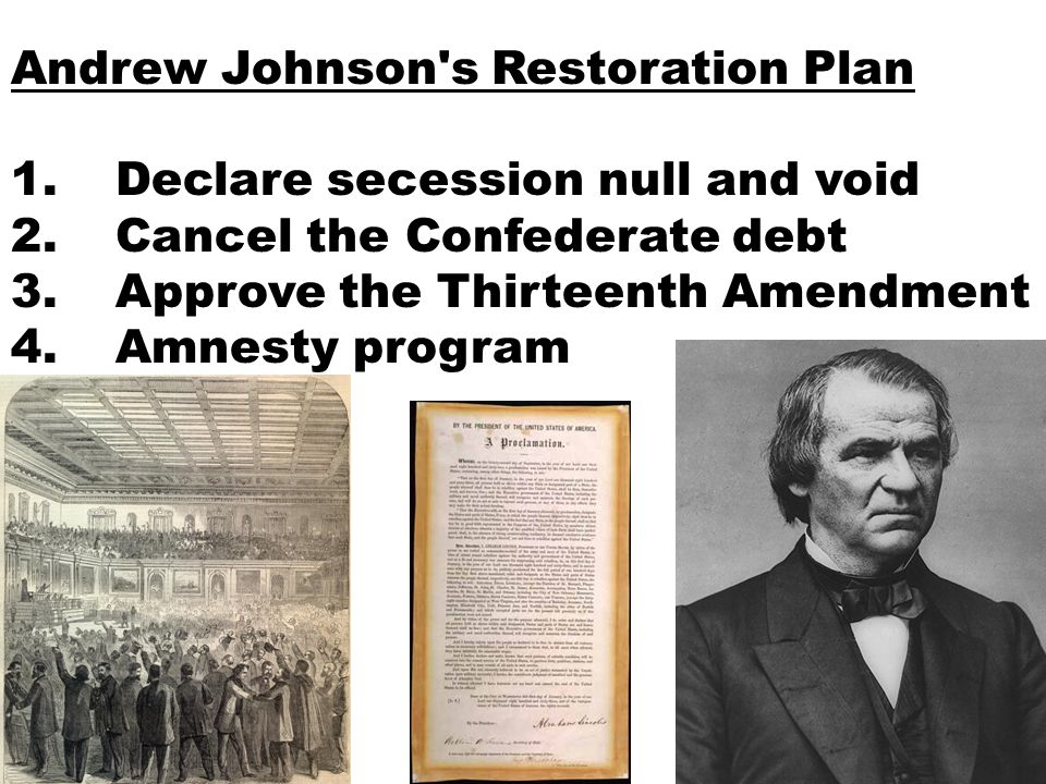 Andrew Johnson's Restoration Plan 1.Declare secession null and void 2.Cancel the Confederate debt 3.Approve the Thirteenth Amendment 4.Amnesty program