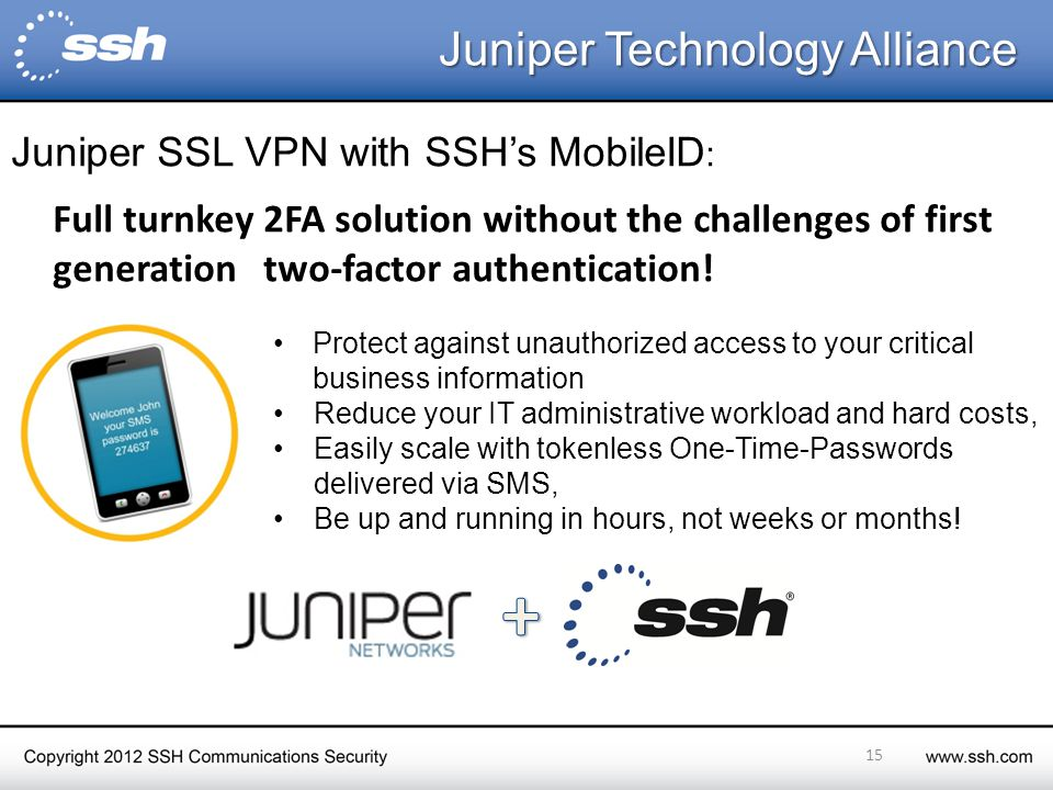 Juniper Technology Alliance Juniper Technology Alliance Protect against unauthorized access to your critical business information Reduce your IT administrative workload and hard costs, Easily scale with tokenless One-Time-Passwords delivered via SMS, Be up and running in hours, not weeks or months.
