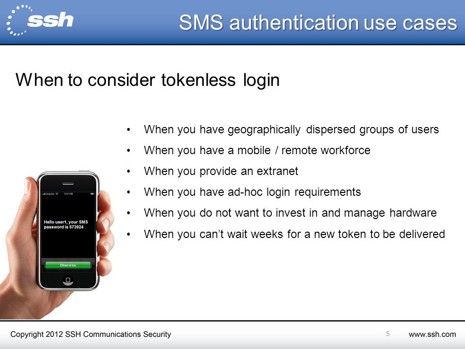 SMS authentication use cases SMS authentication use cases When you have geographically dispersed groups of users When you have a mobile / remote workforce When you provide an extranet When you have ad-hoc login requirements When you do not want to invest in and manage hardware When you can't wait weeks for a new token to be delivered 5 When to consider tokenless login