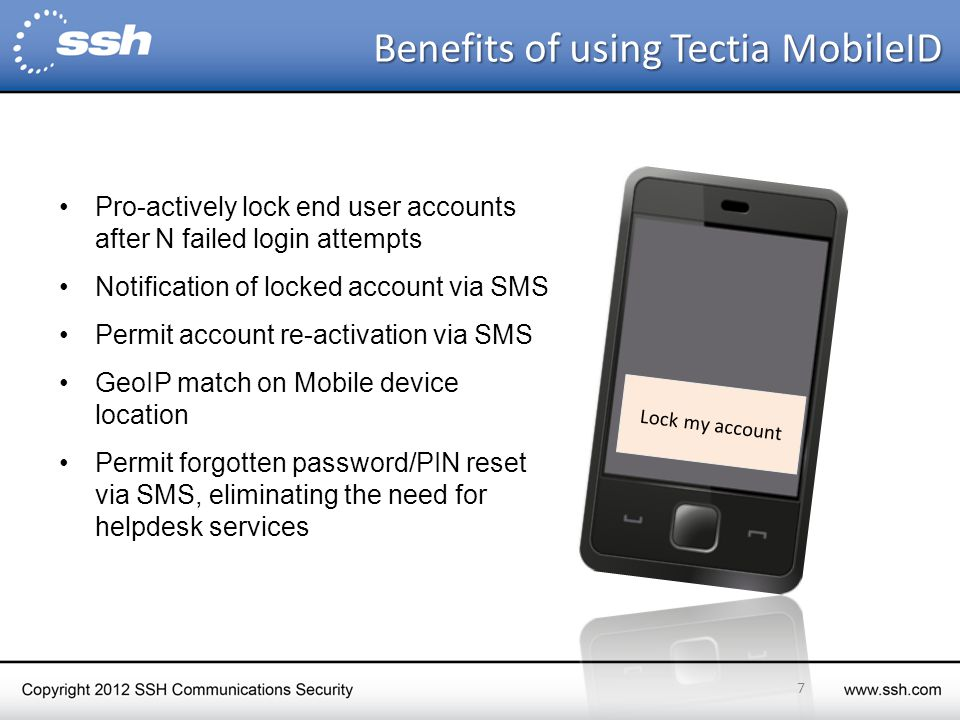 Fraud prevention and password management with SMS OTP Pro-actively lock end user accounts after N failed login attempts Notification of locked account via SMS Permit account re-activation via SMS GeoIP match on Mobile device location Permit forgotten password/PIN reset via SMS, eliminating the need for helpdesk services 7 Lock my account Benefits of using Tectia MobileID Benefits of using Tectia MobileID
