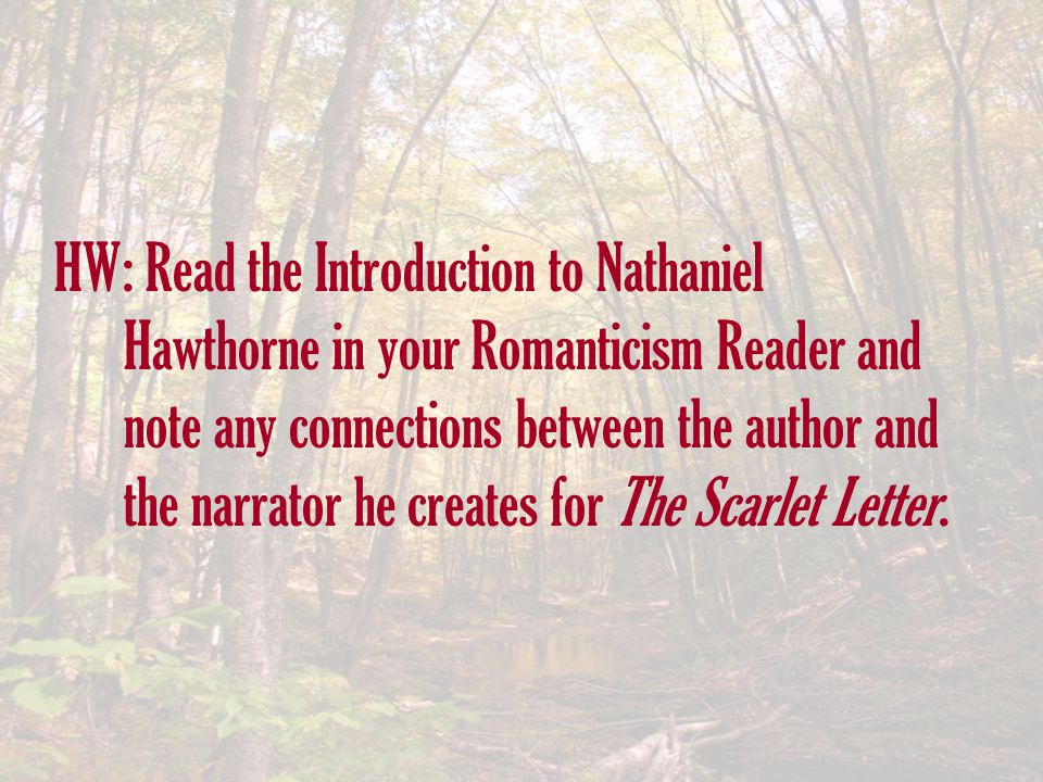HW: Read the Introduction to Nathaniel Hawthorne in your Romanticism Reader and note any connections between the author and the narrator he creates fo