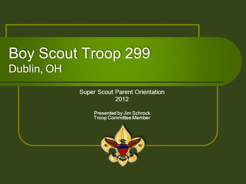 Boy Scout Troop 299 Dublin, OH Super Scout Parent Orientation 2012 Presented by Jim Schrock Troop Committee Member
