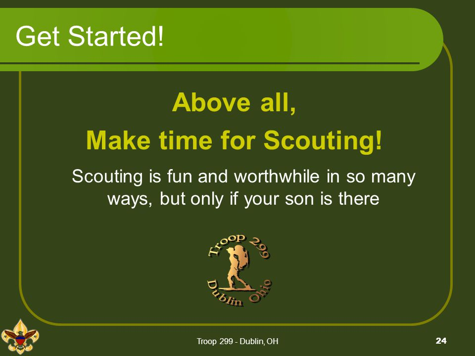 Troop 299 - Dublin, OH24 Get Started! Above all, Make time for Scouting! Scouting is fun and worthwhile in so many ways, but only if your son is there