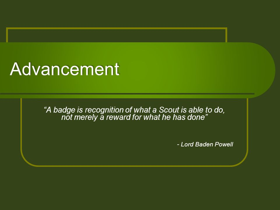 """Advancement """"A badge is recognition of what a Scout is able to do, not merely a reward for what he has done"""" - Lord Baden Powell"""
