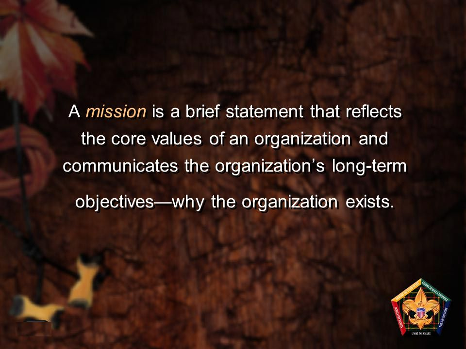 A mission is a brief statement that reflects the core values of an organization and communicates the organization's long-term objectives—why the organ