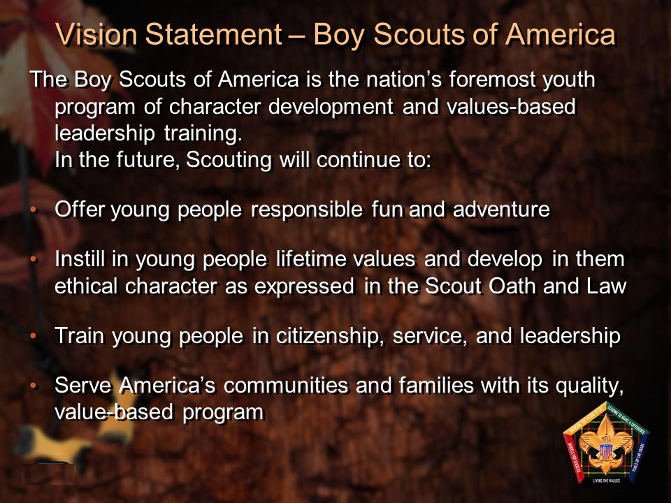 Vision Statement – Boy Scouts of America The Boy Scouts of America is the nation's foremost youth program of character development and values-based le