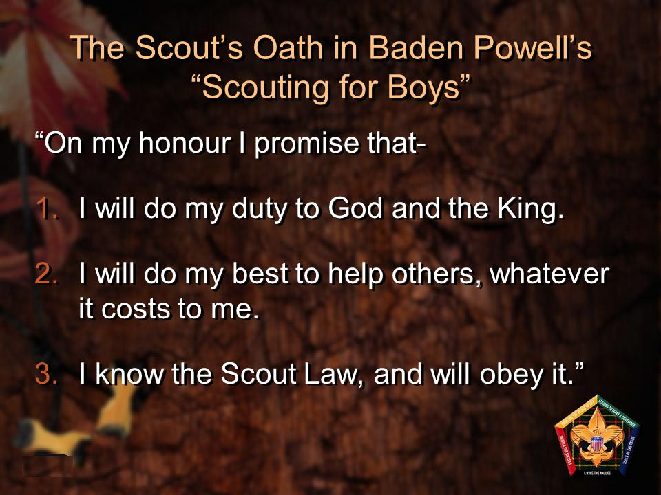 "The Scout's Oath in Baden Powell's ""Scouting for Boys"" ""On my honour I promise that- 1.I will do my duty to God and the King. 2.I will do my best to h"