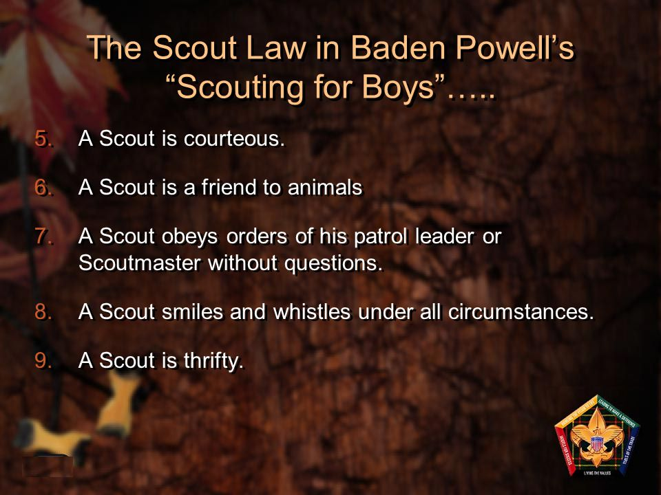 "The Scout Law in Baden Powell's ""Scouting for Boys""….. 5.A Scout is courteous. 6.A Scout is a friend to animals 7.A Scout obeys orders of his patrol l"
