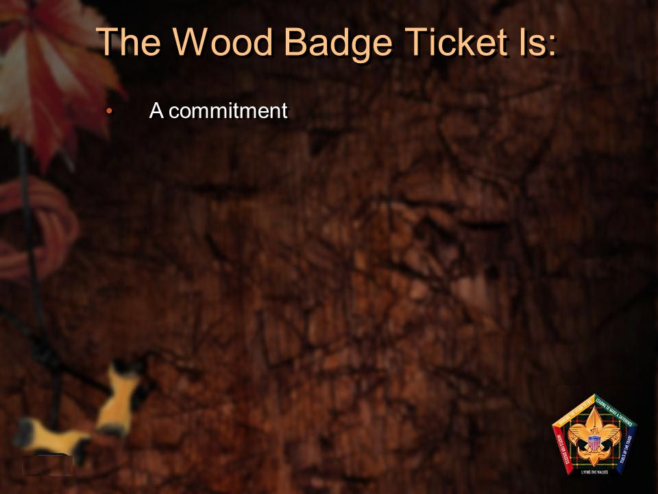 The Wood Badge Ticket Is: 1-40 A commitment