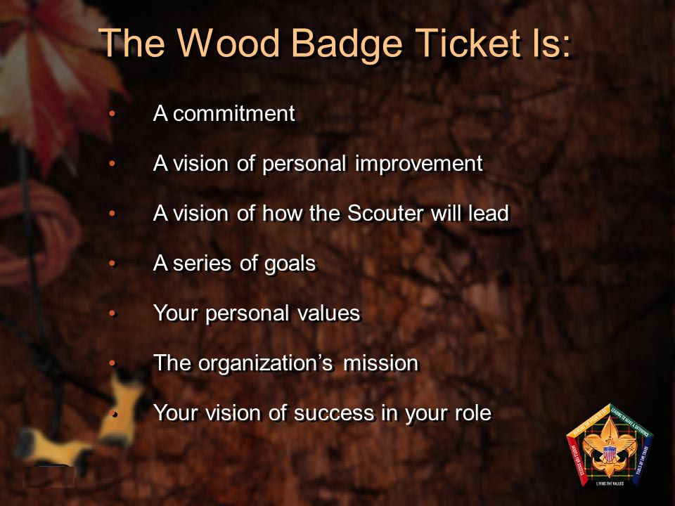 The Wood Badge Ticket Is: 1-40 A commitment A vision of personal improvement A vision of how the Scouter will lead A series of goals Your personal val