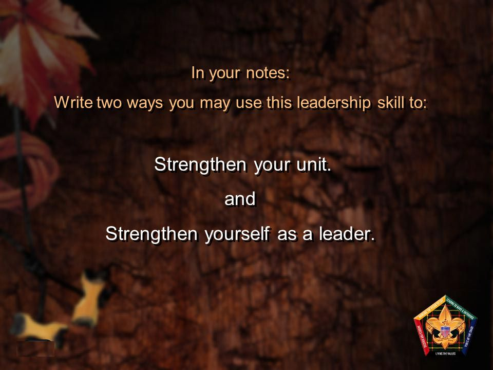 In your notes: Write two ways you may use this leadership skill to: Strengthen your unit. and Strengthen yourself as a leader.