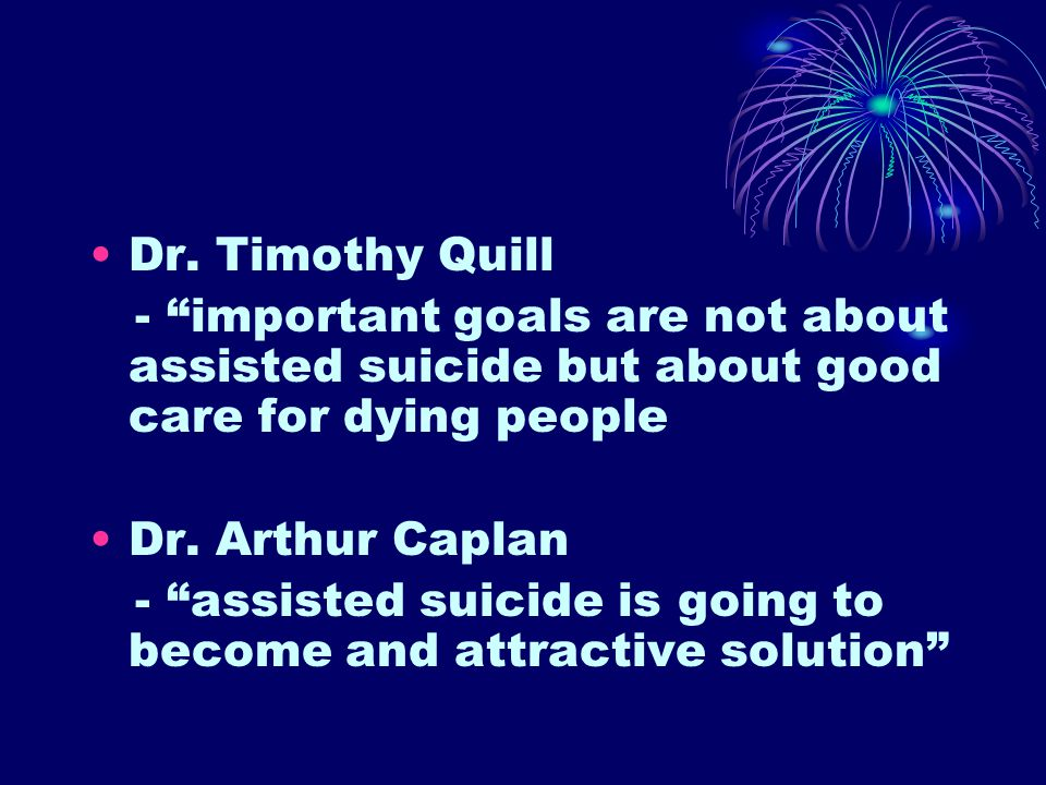 """Dr. Timothy Quill - """"important goals are not about assisted suicide but about good care for dying people Dr. Arthur Caplan - """"assisted suicide is goin"""