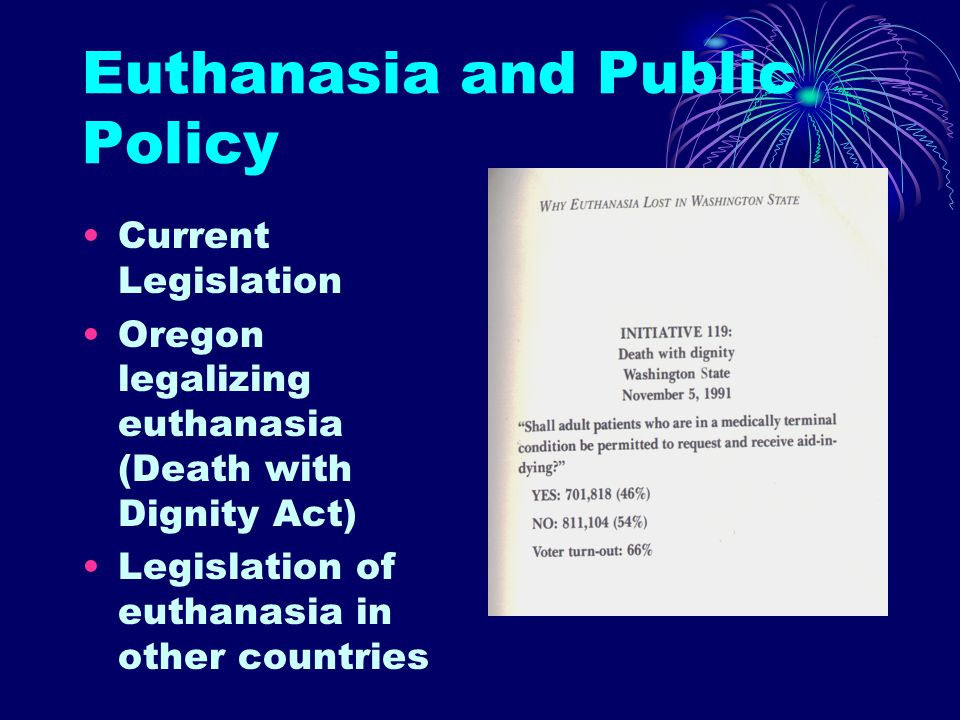 Euthanasia and Public Policy Current Legislation Oregon legalizing euthanasia (Death with Dignity Act) Legislation of euthanasia in other countries