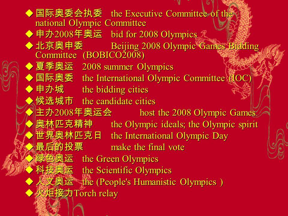  奥运会 Olympic Games  奥运会选拔赛 Olympic trial  国际奥委会 International Olympic Committee  奥运会会歌 Olympic anthem  奥运火炬 Olympic torch  奥运会徽 Olympic emblem/