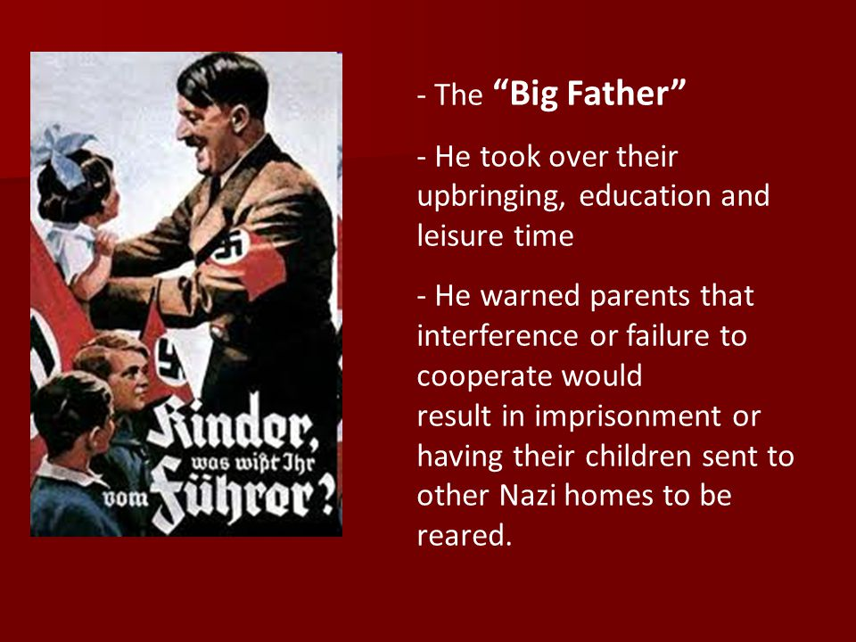 - The Big Father - He took over their upbringing, education and leisure time - He warned parents that interference or failure to cooperate would result in imprisonment or having their children sent to other Nazi homes to be reared.