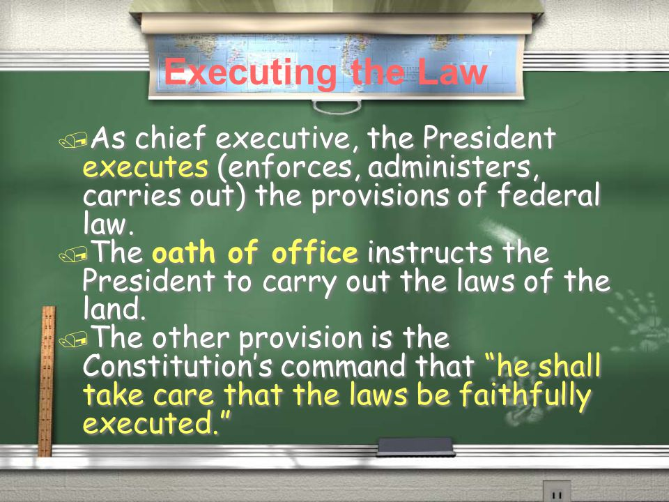/ As chief executive, the President executes (enforces, administers, carries out) the provisions of federal law. / The oath of office instructs the Pr