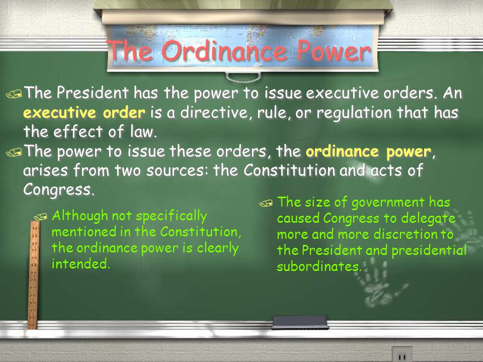 The Ordinance Power / The President has the power to issue executive orders. An executive order is a directive, rule, or regulation that has the effec