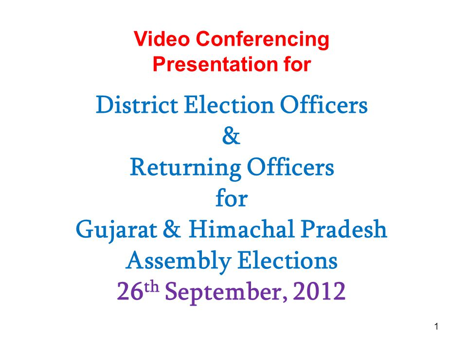 1 Video Conferencing Presentation for District Election Officers & Returning Officers for Gujarat & Himachal Pradesh Assembly Elections 26 th September, 2012