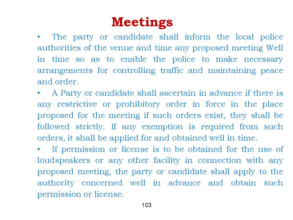 103 Meetings The party or candidate shall inform the local police authorities of the venue and time any proposed meeting Well in time so as to enable the police to make necessary arrangements for controlling traffic and maintaining peace and order.
