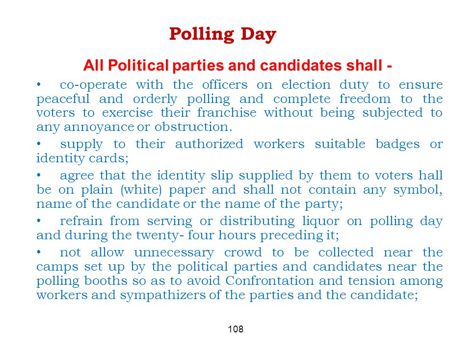 108 Polling Day All Political parties and candidates shall - co-operate with the officers on election duty to ensure peaceful and orderly polling and complete freedom to the voters to exercise their franchise without being subjected to any annoyance or obstruction.