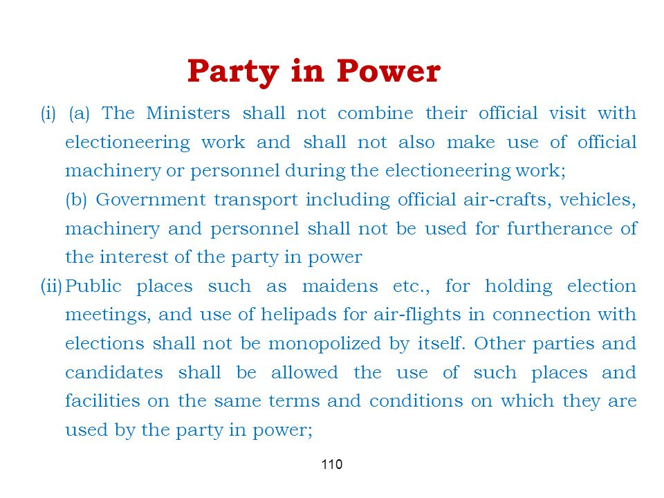 110 Party in Power (i) (a) The Ministers shall not combine their official visit with electioneering work and shall not also make use of official machinery or personnel during the electioneering work; (b) Government transport including official air-crafts, vehicles, machinery and personnel shall not be used for furtherance of the interest of the party in power ( ii)Public places such as maidens etc., for holding election meetings, and use of helipads for air-flights in connection with elections shall not be monopolized by itself.