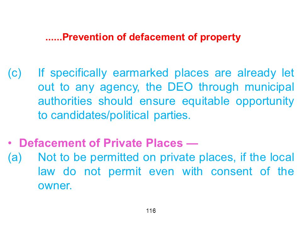 116......Prevention of defacement of property (c)If specifically earmarked places are already let out to any agency, the DEO through municipal authorities should ensure equitable opportunity to candidates/political parties.