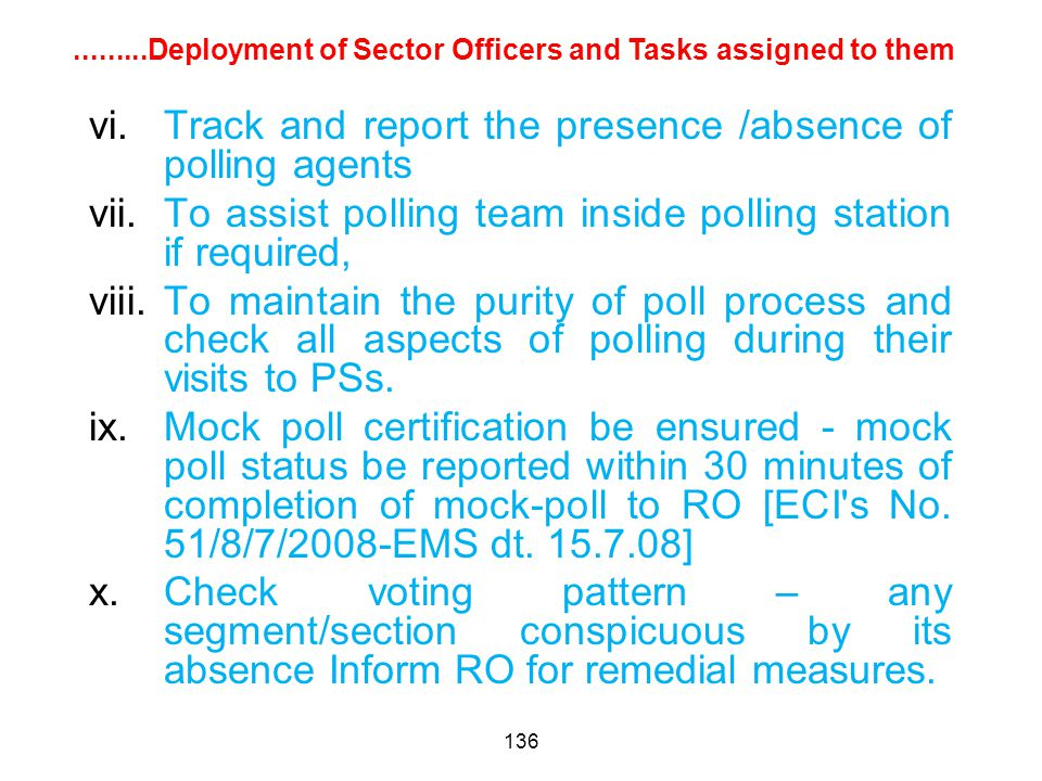 136 vi.Track and report the presence /absence of polling agents vii.To assist polling team inside polling station if required, viii.To maintain the purity of poll process and check all aspects of polling during their visits to PSs.