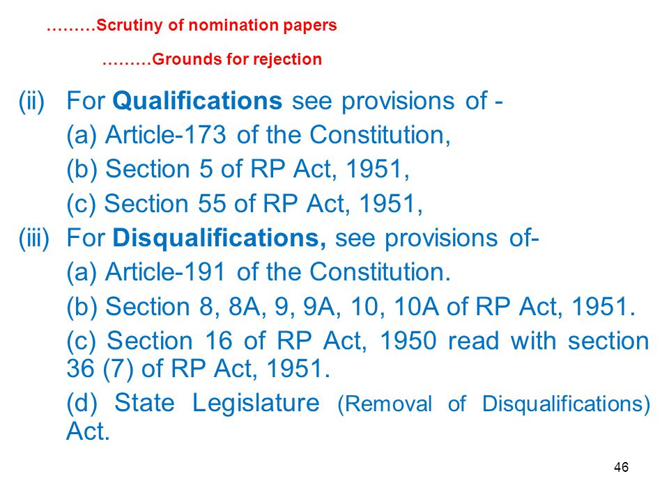 46 (ii)For Qualifications see provisions of - (a) Article-173 of the Constitution, (b) Section 5 of RP Act, 1951, (c) Section 55 of RP Act, 1951, (iii)For Disqualifications, see provisions of- (a) Article-191 of the Constitution.
