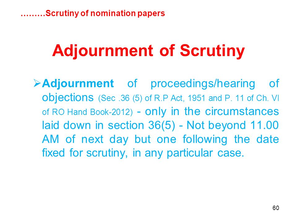 60 Adjournment of Scrutiny  Adjournment of proceedings/hearing of objections (Sec.36 (5) of R.P Act, 1951 and P.