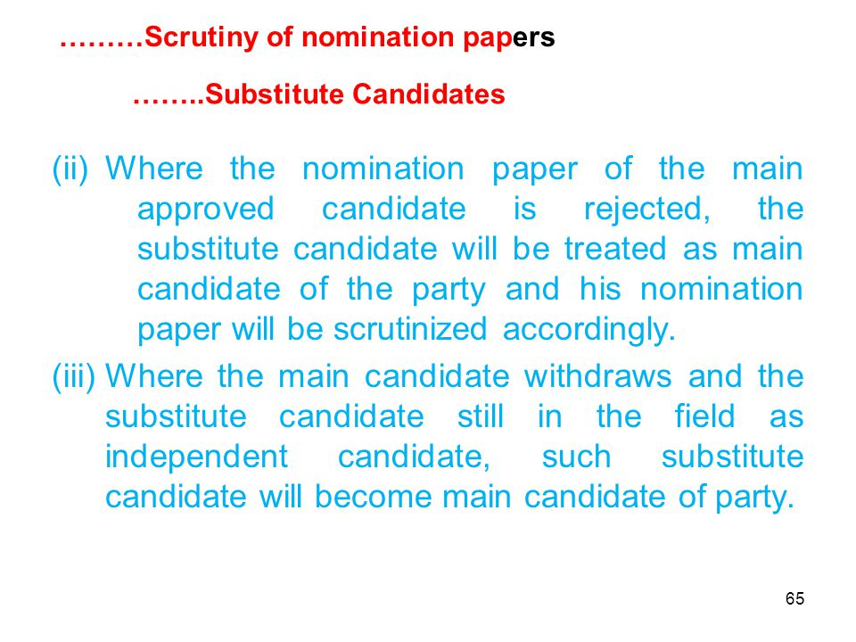 65 (ii)Where the nomination paper of the main approved candidate is rejected, the substitute candidate will be treated as main candidate of the party and his nomination paper will be scrutinized accordingly.